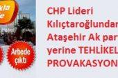 Chp Lideri Kılıçtaroğlun'dan,  Ataşehir Akparti Seçim Yerine ,Tehlikeli Provakasyon…