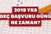 YKS geç başvuru günü ne zaman? 2019 Üniversite sınavı YKS geç başvuru ücreti ne kadar?