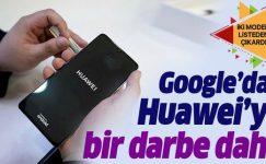 Google'dan Huawei'ye bir darbe daha! İki telefon listeden çıkarıldı.